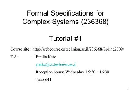 1 Formal Specifications for Complex Systems (236368) Tutorial #1 Course site :  T.A. :Emilia Katz.