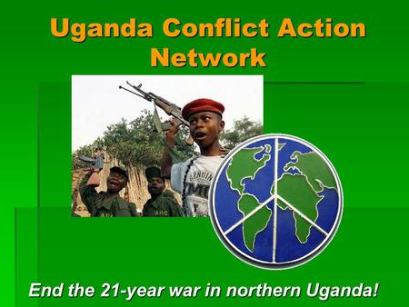 Uganda Conflict Action Network End the 21-year war in northern Uganda!