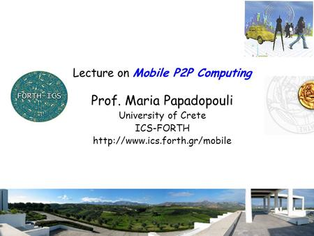 1 Lecture on Mobile P2P Computing Prof. Maria Papadopouli University of Crete ICS-FORTH