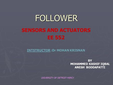 FOLLOWER SENSORS AND ACTUATORS EE 552 INTSTRUCTOR :Dr MOHAN KRISNAN BY MOHAMMED KASHIF IQBAL ANESH BODDAPATTI UNIVERSITY OF DETROIT MERCY.