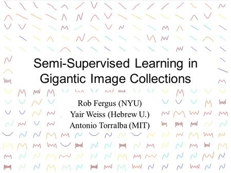 Semi-Supervised Learning in Gigantic Image Collections Rob Fergus (NYU) Yair Weiss (Hebrew U.) Antonio Torralba (MIT) TexPoint fonts used in EMF. Read.