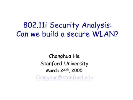 802.11i Security Analysis: Can we build a secure WLAN? Changhua He Stanford University March 24 th, 2005