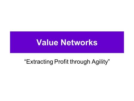 "Value Networks ""Extracting Profit through Agility"""