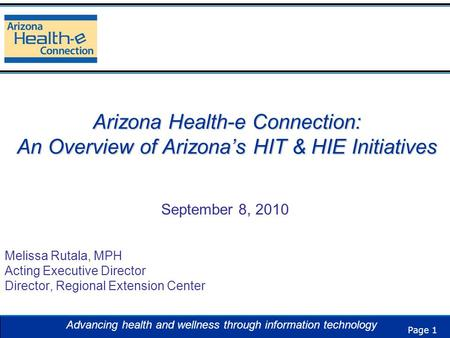 Page 1 Advancing health and wellness through information technology Arizona Health-e Connection: An Overview of Arizona's HIT & HIE Initiatives September.
