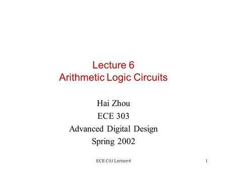 ECE C03 Lecture 61 Lecture 6 Arithmetic Logic Circuits Hai Zhou ECE 303 Advanced Digital Design Spring 2002.