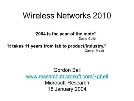 "Gordon Bell www.research.microsoft.com/~gbell Microsoft Research 15 January 2004 Wireless Networks 2010 ""2004 is the year of the mote"" -David Culler ""It."