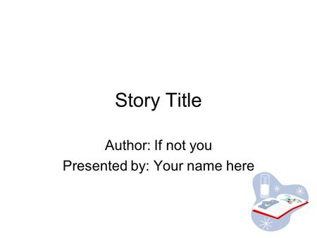 Story Title Author: If not you Presented by: Your name here.