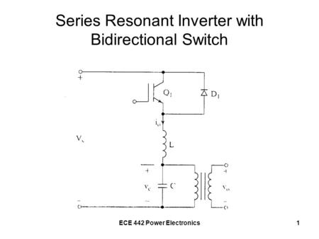 ECE 442 Power Electronics1 Series Resonant Inverter with Bidirectional Switch.