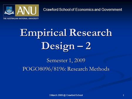 3 March Crawford School 1 Empirical Research Design – 2 Semester 1, 2009 POGO8096/8196: Research Methods Crawford School of Economics and Government.