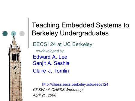 Teaching Embedded Systems to Berkeley Undergraduates EECS124 at UC Berkeley co-developed by Edward A. Lee Sanjit A. Seshia Claire J. Tomlin