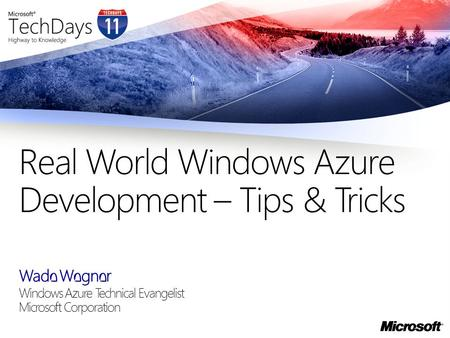 Wade Wegner Windows Azure Technical Evangelist Microsoft Corporation Real World Windows Azure Development – Tips & Tricks.