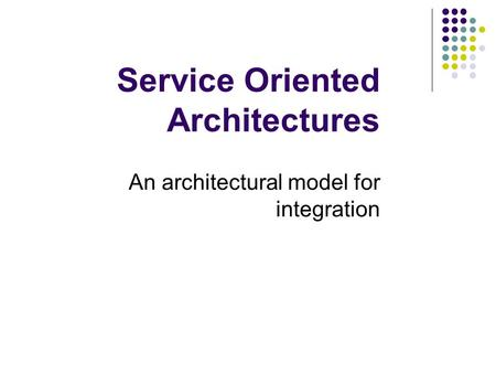 Service Oriented Architectures An architectural model for integration.