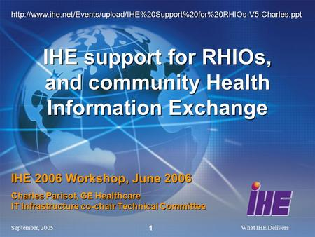 September, 2005What IHE Delivers 1 IHE 2006 Workshop, June 2006 Charles Parisot, GE Healthcare IT Infrastructure co-chair Technical Committee IHE support.