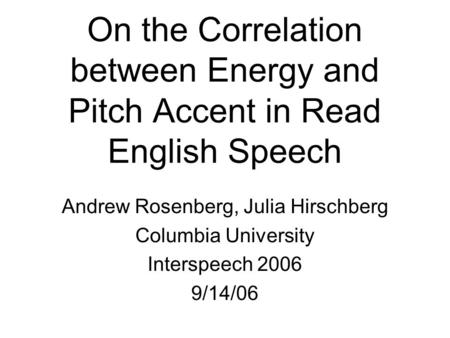 On the Correlation between Energy and Pitch Accent in Read English Speech Andrew Rosenberg, Julia Hirschberg Columbia University Interspeech 2006 9/14/06.