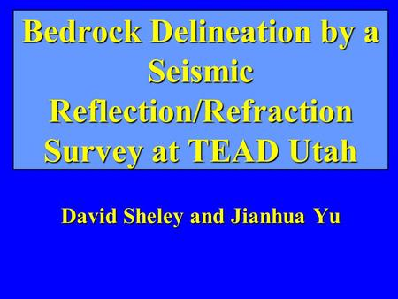 Bedrock Delineation by a Seismic Reflection/Refraction Survey at TEAD Utah David Sheley and Jianhua Yu.