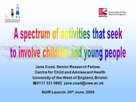 Jane Coad. Senior Research Fellow. Centre for Child and Adolescent Health University of the West of England, Bristol.  0117 331 0892