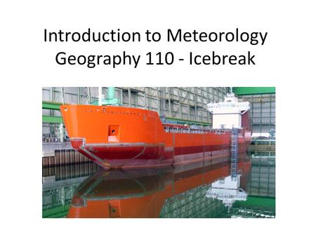 Introduction to Meteorology Geography 110 - Icebreak Icebreak..