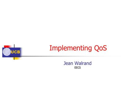 UCB Implementing QoS Jean Walrand EECS. UCB Outline What? Bandwidth, Delay Where? End-to-End, Edge-to-Edge, Edge-to-End, Overlay Mechanisms Access Control.