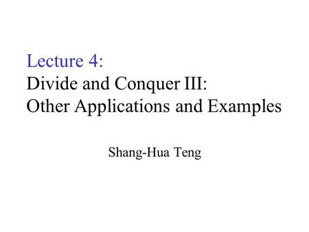Lecture 4: Divide and Conquer III: Other Applications and Examples Shang-Hua Teng.