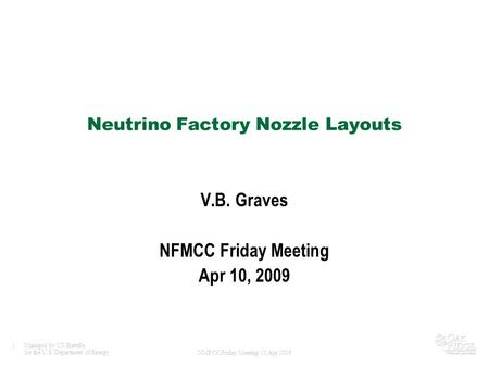 1Managed by UT-Battelle for the U.S. Department of Energy NMFCC Friday Meeting 10 Apr 2009 Neutrino Factory Nozzle Layouts V.B. Graves NFMCC Friday Meeting.