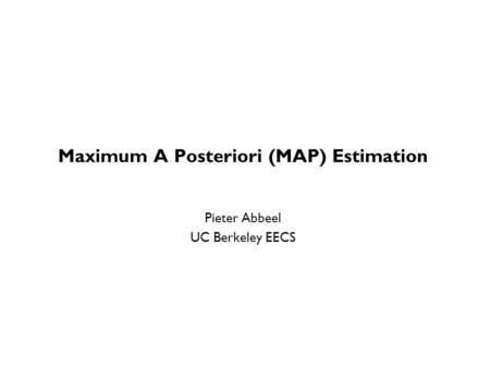Maximum A Posteriori (MAP) Estimation Pieter Abbeel UC Berkeley EECS TexPoint fonts used in EMF. Read the TexPoint manual before you delete this box.: