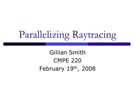 Parallelizing Raytracing Gillian Smith CMPE 220 February 19 th, 2008.