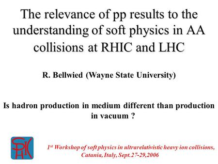 The relevance of pp results to the understanding of soft physics in AA collisions at RHIC and LHC R. Bellwied (Wayne State University) Is hadron production.