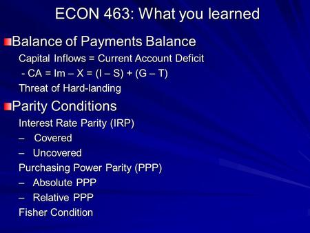 ECON 463: What you learned Balance of Payments Balance Capital Inflows = Current Account Deficit - CA = Im – X = (I – S) + (G – T) - CA = Im – X = (I –