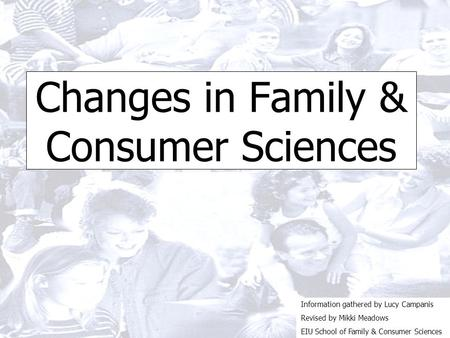 Changes in Family & Consumer Sciences Information gathered by Lucy Campanis Revised by Mikki Meadows EIU School of Family & Consumer Sciences.