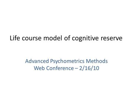 Life course model of cognitive reserve Advanced Psychometrics Methods Web Conference – 2/16/10.