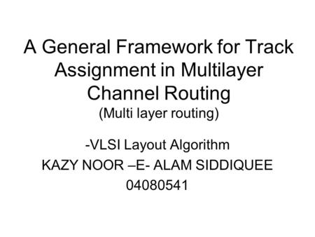 A General Framework for Track Assignment in Multilayer Channel Routing (Multi layer routing) -VLSI Layout Algorithm KAZY NOOR –E- ALAM SIDDIQUEE 04080541.