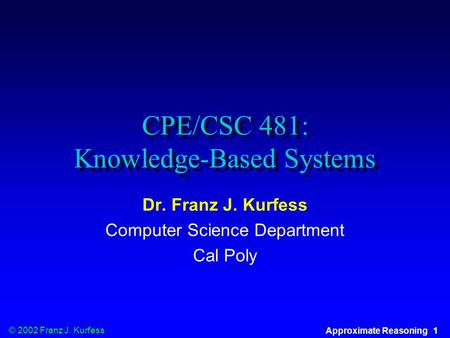 © 2002 Franz J. Kurfess Approximate Reasoning 1 CPE/CSC 481: Knowledge-Based Systems Dr. Franz J. Kurfess Computer Science Department Cal Poly.