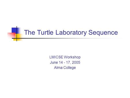 The Turtle Laboratory Sequence LMICSE Workshop June 14 - 17, 2005 Alma College.