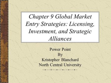 Chapter 9 Global Market Entry Strategies: Licensing, Investment, and Strategic Alliances Power Point By Kristopher Blanchard North Central University.
