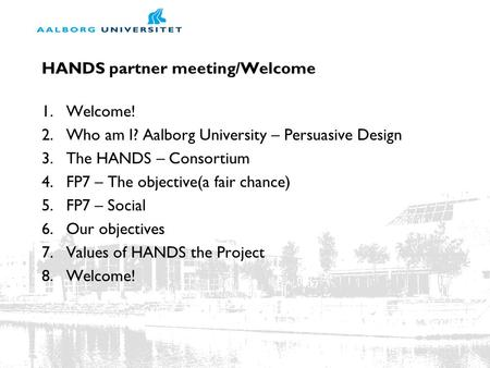 HANDS partner meeting/Welcome 1.Welcome! 2.Who am I? Aalborg University – Persuasive Design 3.The HANDS – Consortium 4.FP7 – The objective(a fair chance)