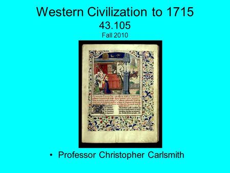 Western Civilization to 1715 43.105 Fall 2010 Professor Christopher Carlsmith.