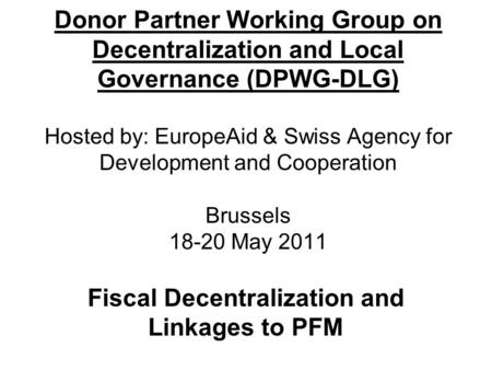 Donor Partner Working Group on Decentralization and Local Governance (DPWG-DLG) Hosted by: EuropeAid & Swiss Agency for Development and Cooperation Brussels.