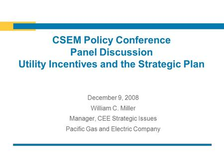 CSEM Policy Conference Panel Discussion Utility Incentives and the Strategic Plan December 9, 2008 William C. Miller Manager, CEE Strategic Issues Pacific.