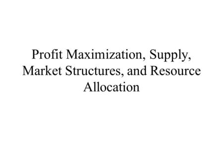 Profit Maximization, Supply, Market Structures, and Resource Allocation.