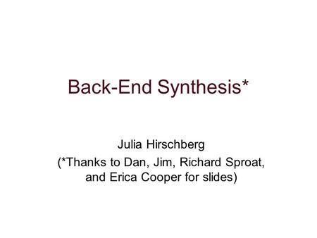 Back-End Synthesis* Julia Hirschberg (*Thanks to Dan, Jim, Richard Sproat, and Erica Cooper for slides)