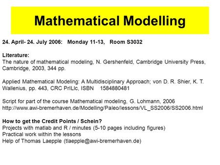 24. April- 24. July 2006: Monday 11-13, Room S3032 Literature: The nature of mathematical modeling, N. Gershenfeld, Cambridge University Press, Cambridge,