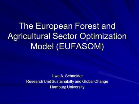 The European Forest and Agricultural Sector Optimization Model (EUFASOM) Uwe A. Schneider Research Unit Sustainabilty and Global Change Hamburg University.