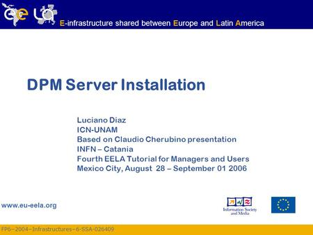FP6−2004−Infrastructures−6-SSA-026409 www.eu-eela.org E-infrastructure shared between Europe and Latin America DPM Server Installation Luciano Diaz ICN-UNAM.