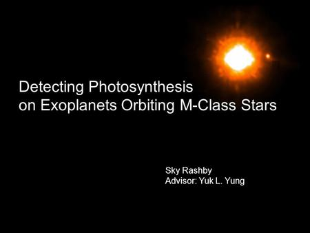 Detecting Photosynthesis on Exoplanets Orbiting M-Class Stars Sky Rashby Advisor: Yuk L. Yung.