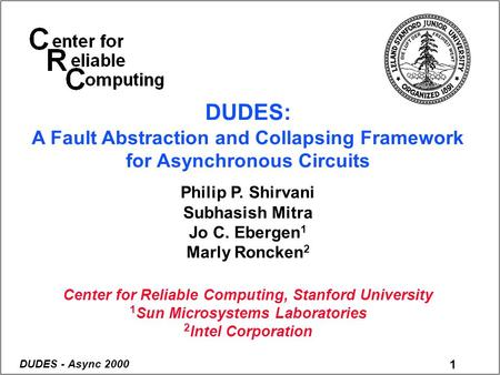 1 DUDES - Async 2000 DUDES: A Fault Abstraction and Collapsing Framework for Asynchronous Circuits Philip P. Shirvani Subhasish Mitra Jo C. Ebergen 1 Marly.