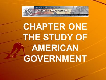 CHAPTER ONE THE STUDY OF AMERICAN GOVERNMENT. The purpose of this chapter is to give you a preview of the major questions to be asked throughout the textbook.