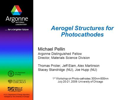 Aerogel Structures for Photocathodes Michael Pellin Argonne Distinguished Fellow Director, Materials Science Division Thomas Prolier, Jeff Elam, Alex Martinson.