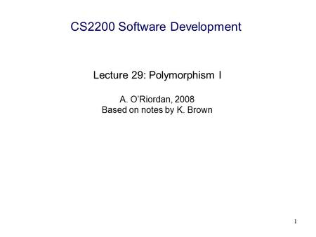 1 CS2200 Software Development Lecture 29: Polymorphism I A. O'Riordan, 2008 Based on notes by K. Brown.
