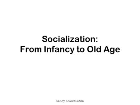 Society, Seventh Edition Socialization: From Infancy to Old Age.
