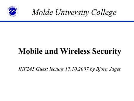 Mobile and Wireless Security INF245 Guest lecture 17.10.2007 by Bjorn Jager Molde University College.